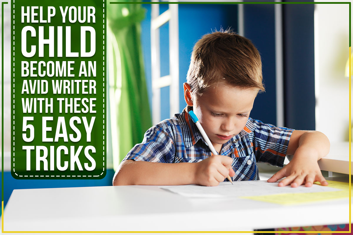 Help Your Child Become An Avid Writer With These 5 Easy Tricks